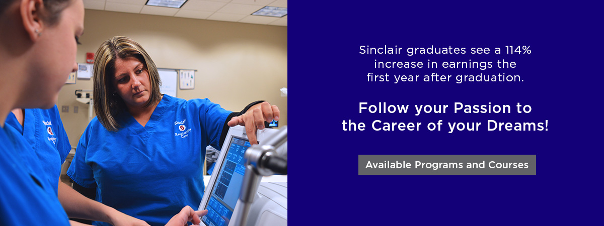 Sinclair graduates see a 114% increase in earnings the first year after graduation.   Follow your Passion to the Career of your Dreams! View Available Programs and Courses
